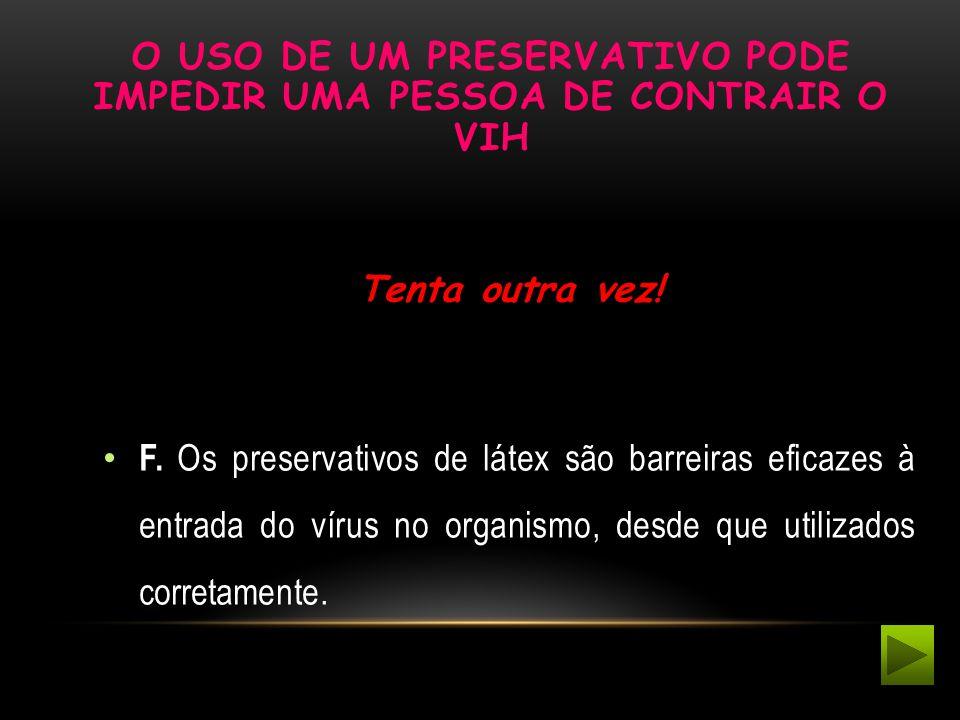 O USO DE UM PRESERVATIVO PODE IMPEDIR UMA PESSOA DE CONTRAIR O VIH Tenta outra vez! F. Os preservativos de látex são barreiras eficazes à entrada do v