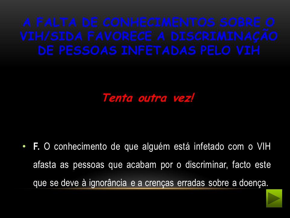 A FALTA DE CONHECIMENTOS SOBRE O VIH/SIDA FAVORECE A DISCRIMINAÇÃO DE PESSOAS INFETADAS PELO VIH Tenta outra vez! F. O conhecimento de que alguém está