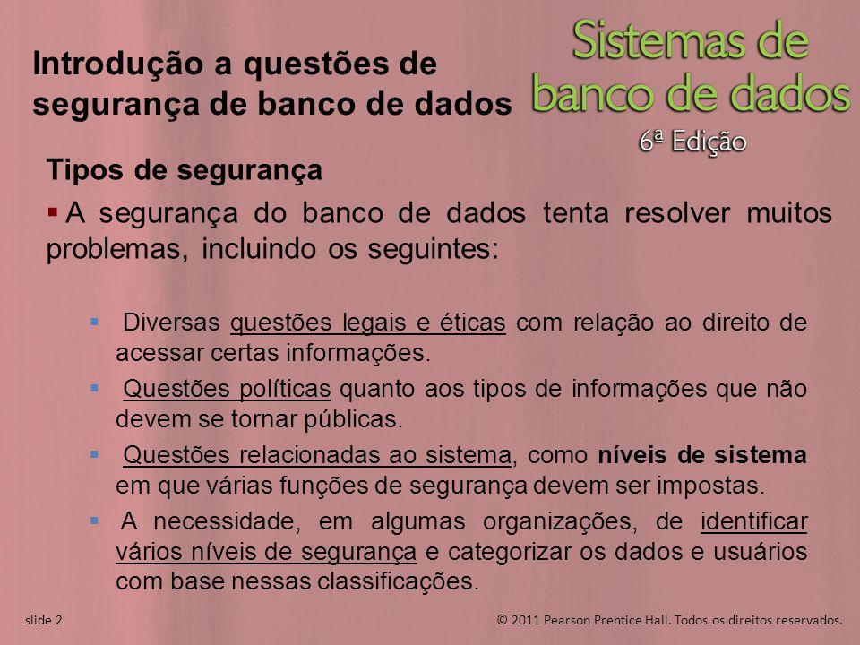 slide 2© 2011 Pearson Prentice Hall. Todos os direitos reservados. slide 2 Introdução a questões de segurança de banco de dados Tipos de segurança A s