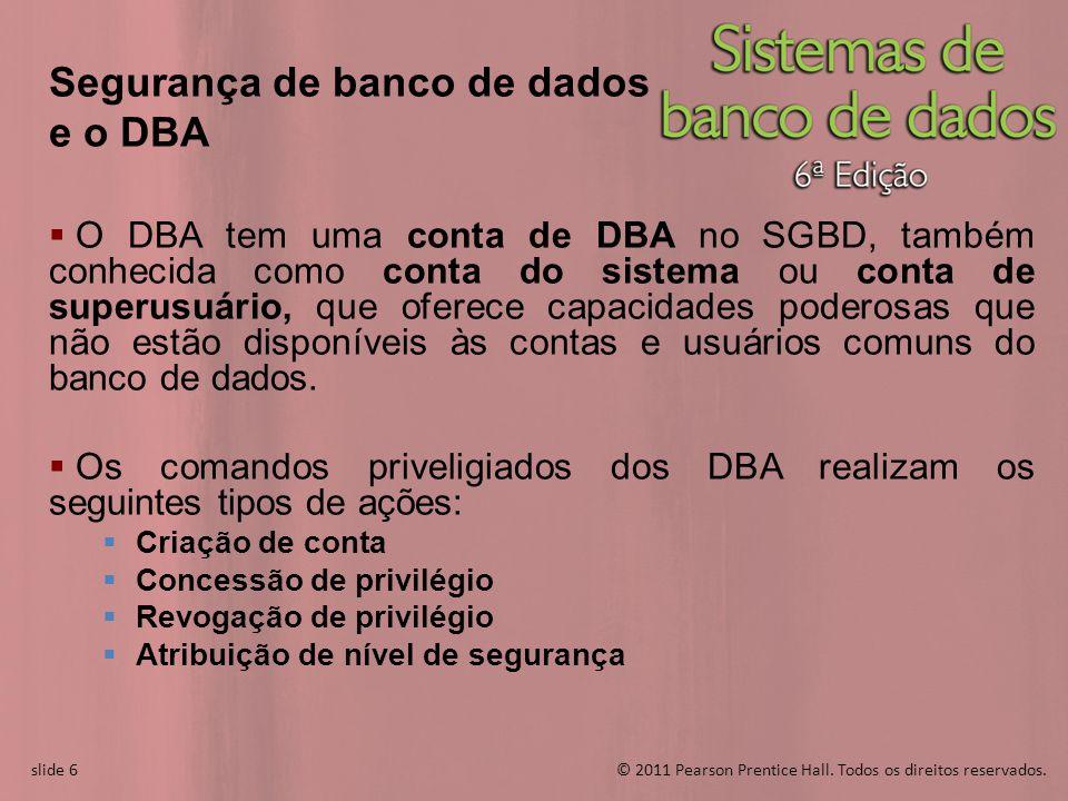 slide 6© 2011 Pearson Prentice Hall. Todos os direitos reservados. slide 6 Segurança de banco de dados e o DBA O DBA tem uma conta de DBA no SGBD, tam
