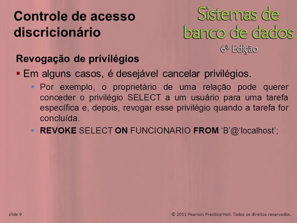 slide 9© 2011 Pearson Prentice Hall. Todos os direitos reservados. slide 9 Controle de acesso discricionário Revogação de privilégios Em alguns casos,