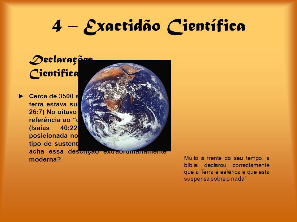 4 – Exactidão Científica Declarações Cientificamente Correctas Cerca de 3500 anos, a bíblia declarou que a terra estava suspensa sobre o nada. (Jó 26: