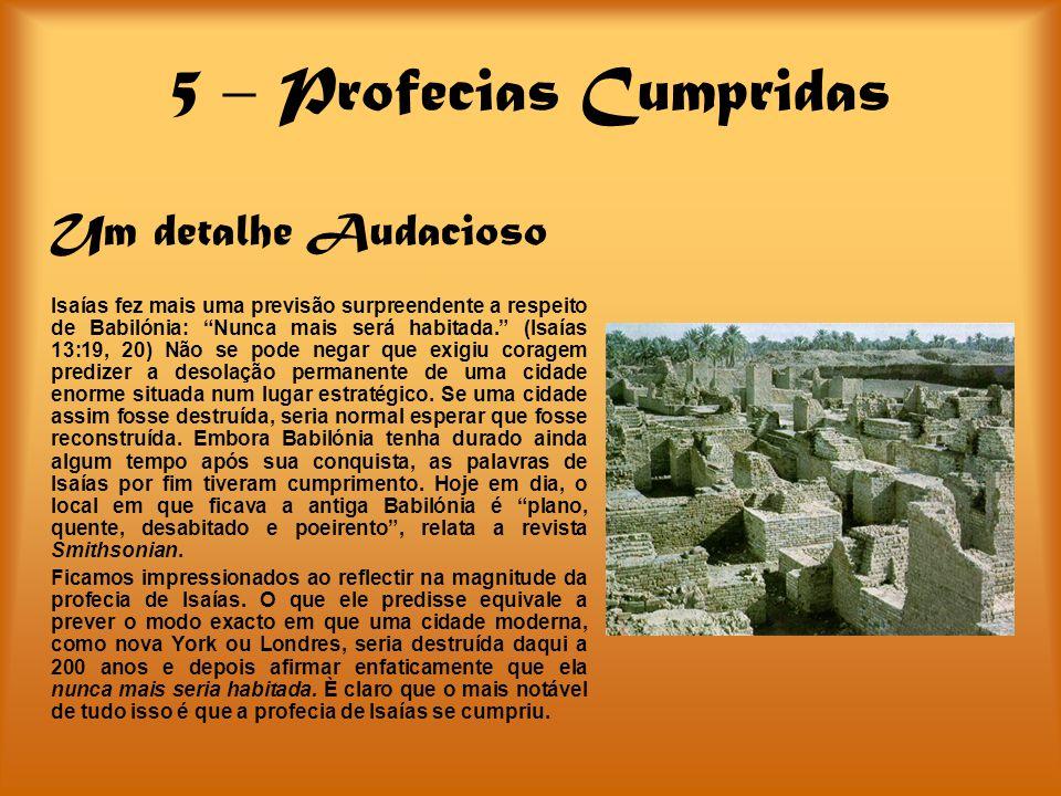 5 – Profecias Cumpridas Um detalhe Audacioso Isaías fez mais uma previsão surpreendente a respeito de Babilónia: Nunca mais será habitada. (Isaías 13: