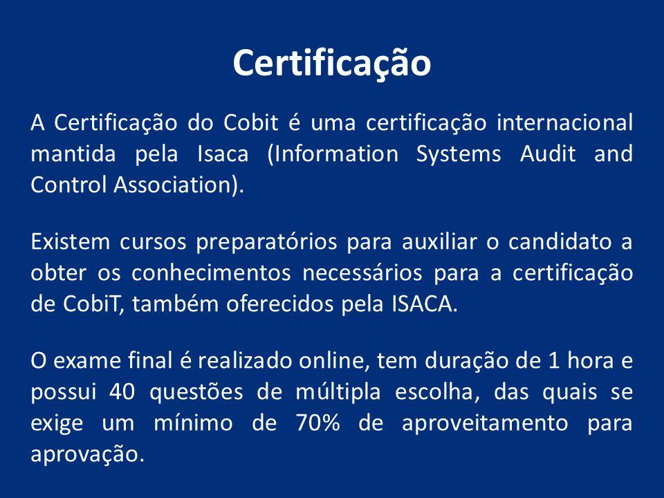 Certificação A Certificação do Cobit é uma certificação internacional mantida pela Isaca (Information Systems Audit and Control Association). Existem