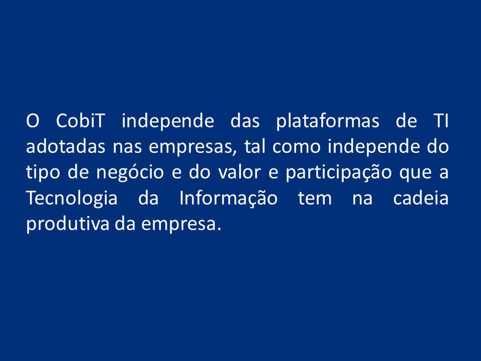 O CobiT independe das plataformas de TI adotadas nas empresas, tal como independe do tipo de negócio e do valor e participação que a Tecnologia da Inf