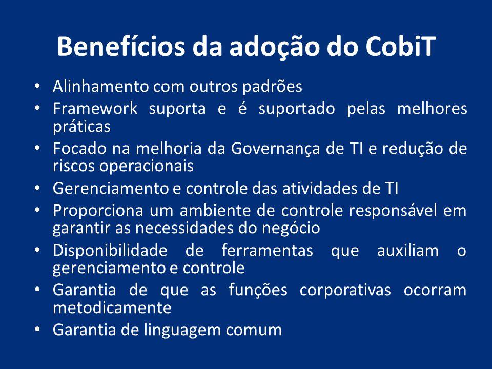 Benefícios da adoção do CobiT Alinhamento com outros padrões Framework suporta e é suportado pelas melhores práticas Focado na melhoria da Governança