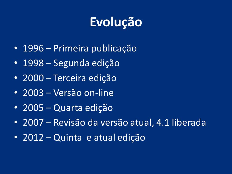 Evolução 1996 – Primeira publicação 1998 – Segunda edição 2000 – Terceira edição 2003 – Versão on-line 2005 – Quarta edição 2007 – Revisão da versão a