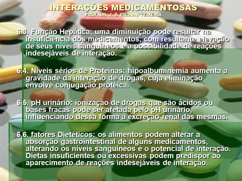 INTERAÇÕES MEDICAMENTOSAS PROF. DR. J. B. PICININI TEIXEIRA 6.3. Função Hepática; uma diminuição pode resultar na insuficiência dos medicamentos, com