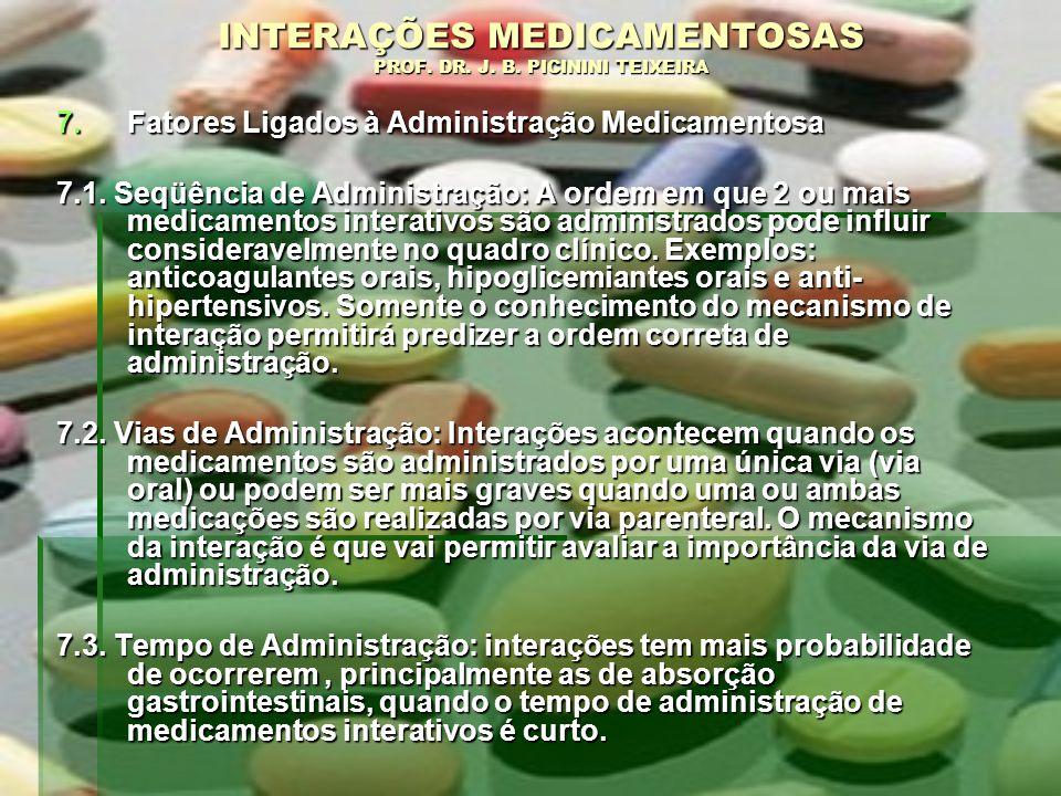 INTERAÇÕES MEDICAMENTOSAS PROF. DR. J. B. PICININI TEIXEIRA 7.Fatores Ligados à Administração Medicamentosa 7.1. Seqüência de Administração: A ordem e