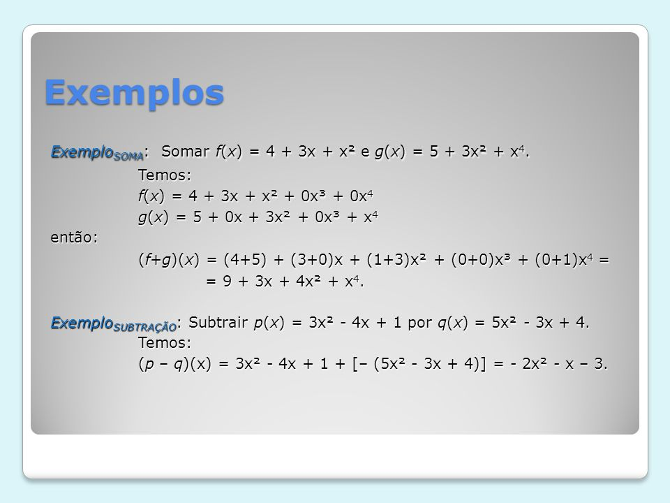 Exemplos Exemplo SOMA : Somar f(x) = 4 + 3x + x² e g(x) = 5 + 3x² + x 4. Temos: Temos: f(x) = 4 + 3x + x² + 0x³ + 0x 4 f(x) = 4 + 3x + x² + 0x³ + 0x 4