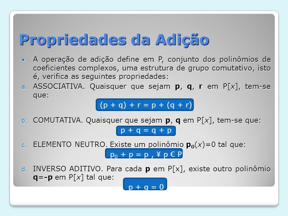 Propriedades da Adição A operação de adição define em P, conjunto dos polinômios de coeficientes complexos, uma estrutura de grupo comutativo, isto é,