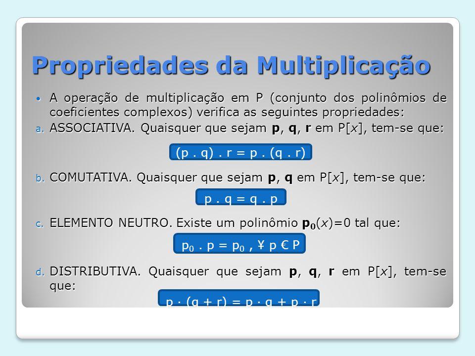 Propriedades da Multiplicação A operação de multiplicação em P (conjunto dos polinômios de coeficientes complexos) verifica as seguintes propriedades: