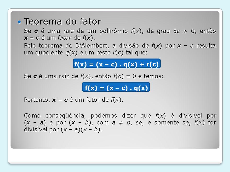 Teorema do fator Teorema do fator Se c é uma raiz de um polinômio f(x), de grau c > 0, então x – c é um fator de f(x). Pelo teorema de DAlembert, a di