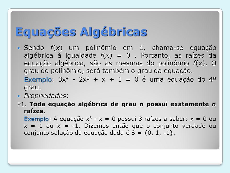 Equações Algébricas Sendo f(x) um polinômio em, chama-se equação algébrica à igualdade f(x) = 0. Portanto, as raízes da equação algébrica, são as mesm