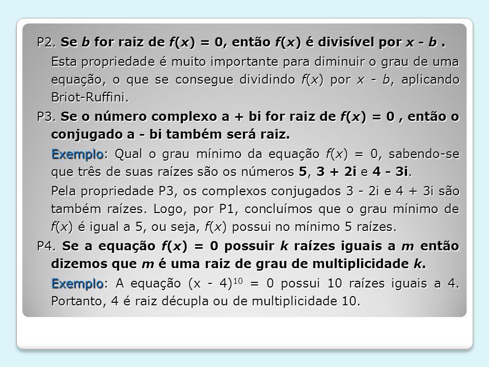 P2. Se b for raiz de f(x) = 0, então f(x) é divisível por x - b. Esta propriedade é muito importante para diminuir o grau de uma equação, o que se con