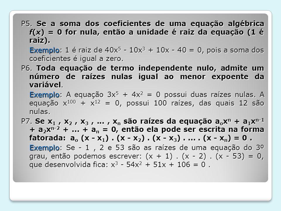 P5. Se a soma dos coeficientes de uma equação algébrica f(x) = 0 for nula, então a unidade é raiz da equação (1 é raiz). Exemplo: 1 é raiz de 40x 5 -