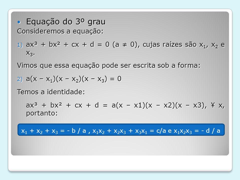 Equação do 3º grau Equação do 3º grau Consideremos a equação: 1) ax³ + bx² + cx + d = 0 (a 0), cujas raízes são x 1, x 2 e x 3. Vimos que essa equação