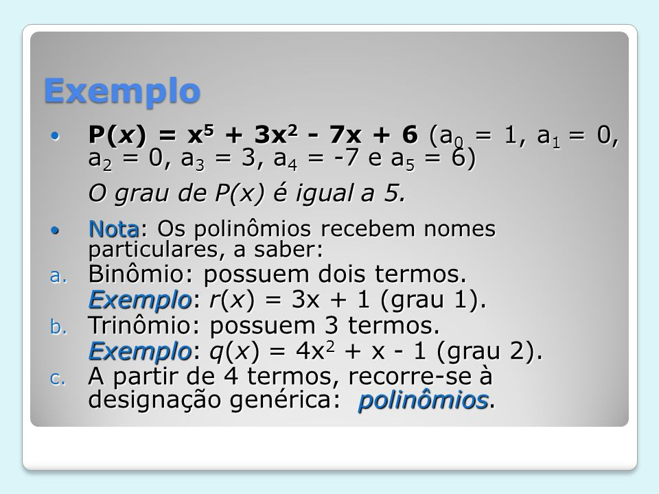 Valor numérico – Raiz do polinômio Sendo m um número complexo (lembre-se que todo número real é também um número complexo), denominamos valor numérico de um polinômio P(x) para x = m, ao valor P(m) ou seja o valor que obtemos substituindo x por m.