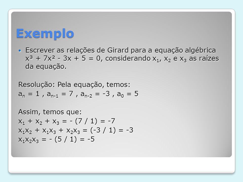 Exemplo Escrever as relações de Girard para a equação algébrica x³ + 7x² - 3x + 5 = 0, considerando x 1, x 2 e x 3 as raízes da equação. Escrever as r