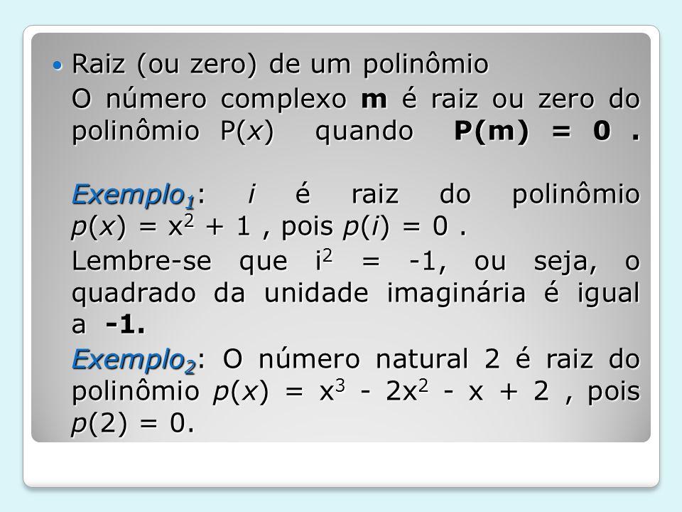 Raiz (ou zero) de um polinômio Raiz (ou zero) de um polinômio O número complexo m é raiz ou zero do polinômio P(x) quando P(m) = 0. Exemplo 1 : i é ra