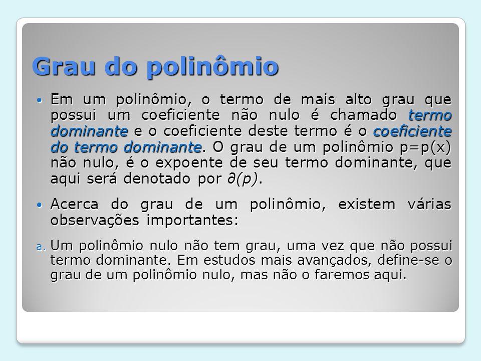 Grau do polinômio Em um polinômio, o termo de mais alto grau que possui um coeficiente não nulo é chamado termo dominante e o coeficiente deste termo
