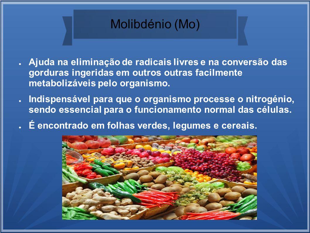 Molibdénio (Mo) Ajuda na eliminação de radicais livres e na conversão das gorduras ingeridas em outros outras facilmente metabolizáveis pelo organismo