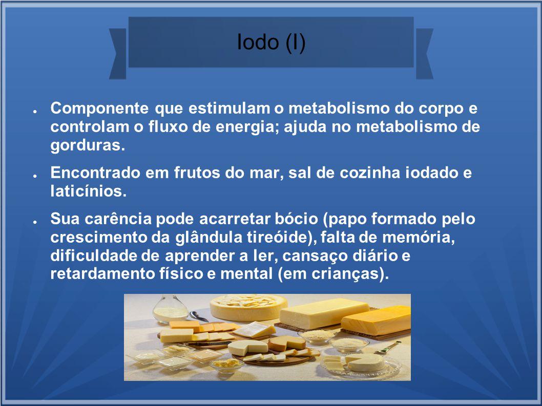Iodo (I) Componente que estimulam o metabolismo do corpo e controlam o fluxo de energia; ajuda no metabolismo de gorduras. Encontrado em frutos do mar