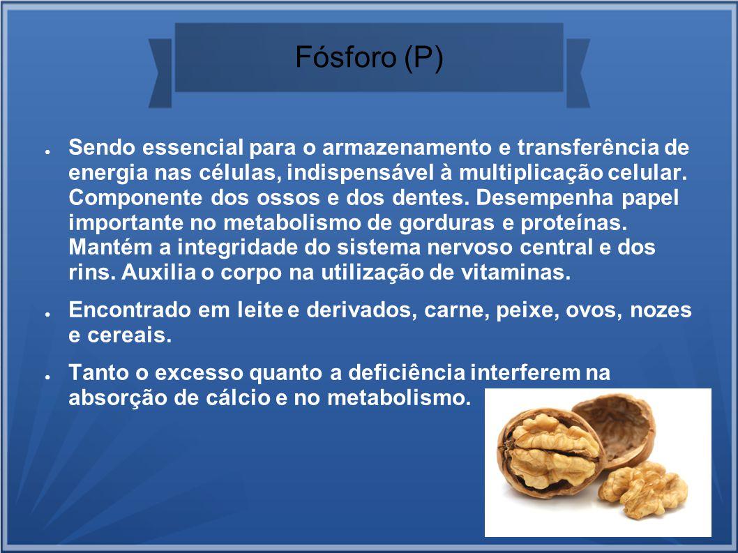 Fósforo (P) Sendo essencial para o armazenamento e transferência de energia nas células, indispensável à multiplicação celular. Componente dos ossos e