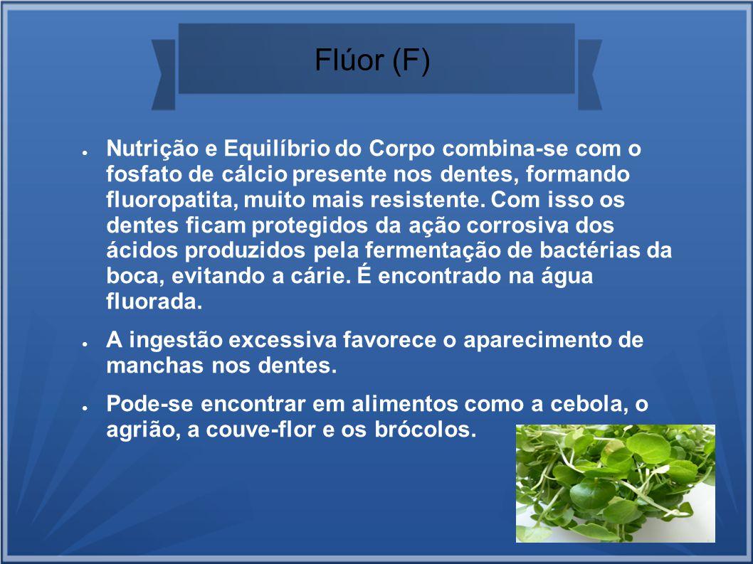 Flúor (F) Nutrição e Equilíbrio do Corpo combina-se com o fosfato de cálcio presente nos dentes, formando fluoropatita, muito mais resistente. Com iss