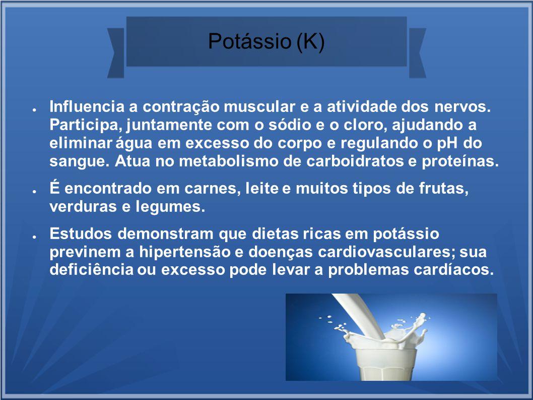 Potássio (K) Influencia a contração muscular e a atividade dos nervos. Participa, juntamente com o sódio e o cloro, ajudando a eliminar água em excess