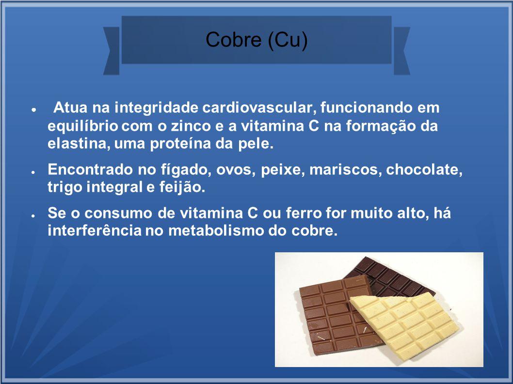 Cobre (Cu) Atua na integridade cardiovascular, funcionando em equilíbrio com o zinco e a vitamina C na formação da elastina, uma proteína da pele. Enc