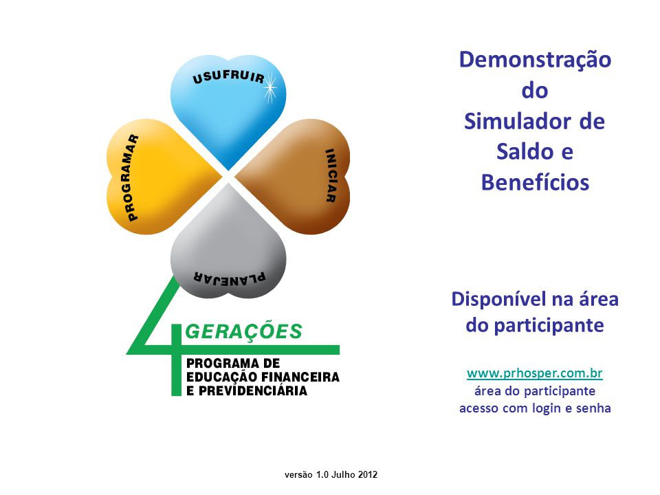 versão 1.0 Julho 2012 Demonstração do Simulador de Saldo e Benefícios Disponível na área do participante www.prhosper.com.br área do participante acesso com login e senha
