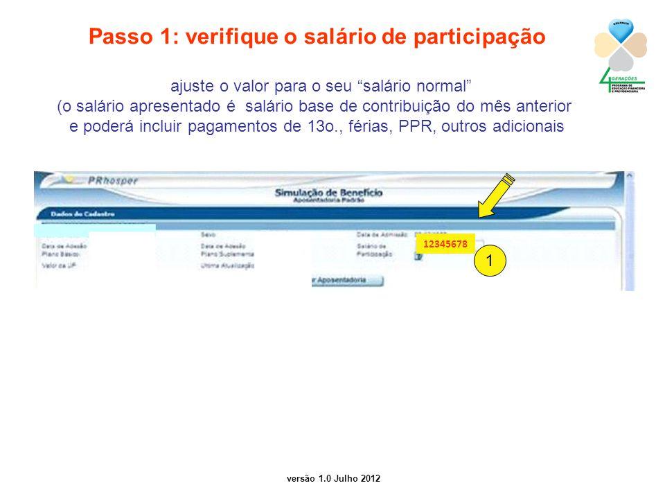versão 1.0 Julho 2012 Passo 1: verifique o salário de participação ajuste o valor para o seu salário normal (o salário apresentado é salário base de contribuição do mês anterior e poderá incluir pagamentos de 13o., férias, PPR, outros adicionais 1 12345678