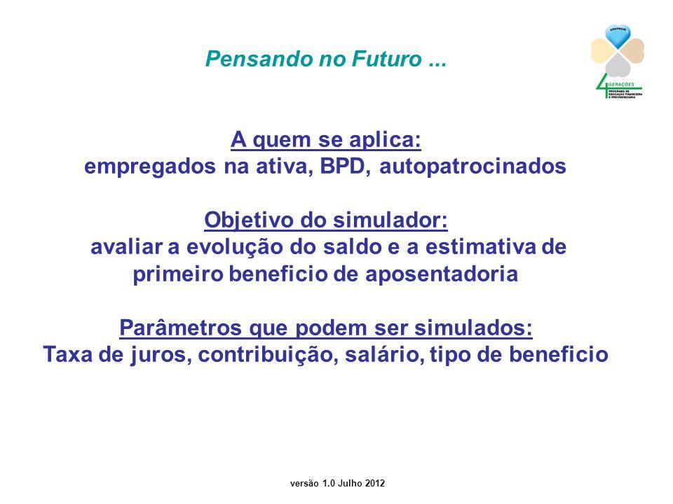 versão 1.0 Julho 2012 Pensando no Futuro... A quem se aplica: empregados na ativa, BPD, autopatrocinados Objetivo do simulador: avaliar a evolução do
