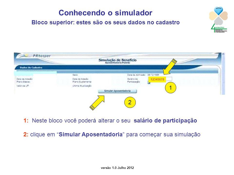 versão 1.0 Julho 2012 2 Conhecendo o simulador Bloco superior: estes são os seus dados no cadastro 1: Neste bloco você poderá alterar o seu salário de participação 2: clique em Simular Aposentadoria para começar sua simulação 1 12345678