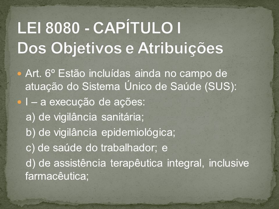 Art. 6º Estão incluídas ainda no campo de atuação do Sistema Único de Saúde (SUS): I – a execução de ações: a) de vigilância sanitária; b) de vigilânc