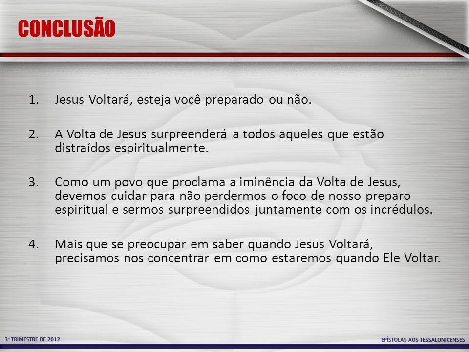CONCLUSÃO 1.Jesus Voltará, esteja você preparado ou não. 2.A Volta de Jesus surpreenderá a todos aqueles que estão distraídos espiritualmente. 3.Como