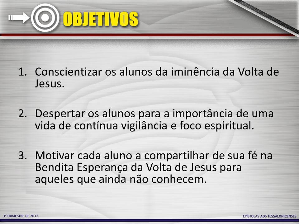 1.Conscientizar os alunos da iminência da Volta de Jesus. 2.Despertar os alunos para a importância de uma vida de contínua vigilância e foco espiritua