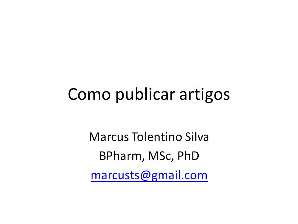 Como publicar artigos Marcus Tolentino Silva BPharm, MSc, PhD marcusts@gmail.com