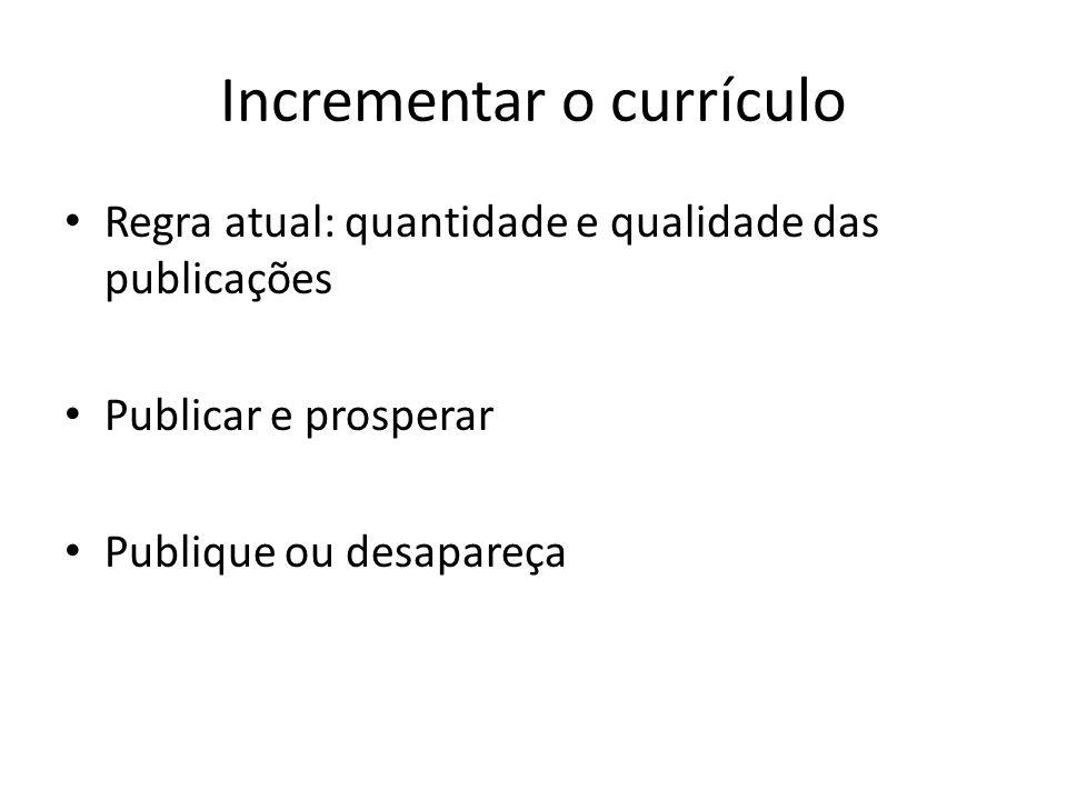 Incrementar o currículo Regra atual: quantidade e qualidade das publicações Publicar e prosperar Publique ou desapareça