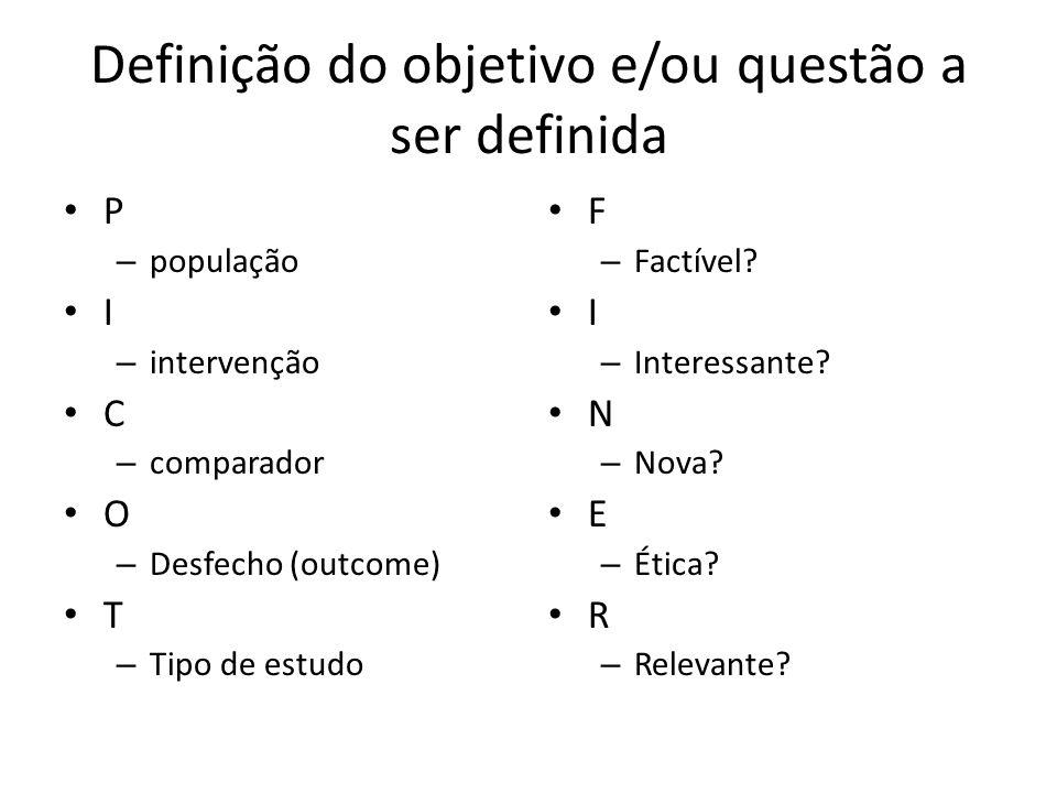 Definição do objetivo e/ou questão a ser definida P – população I – intervenção C – comparador O – Desfecho (outcome) T – Tipo de estudo F – Factível?