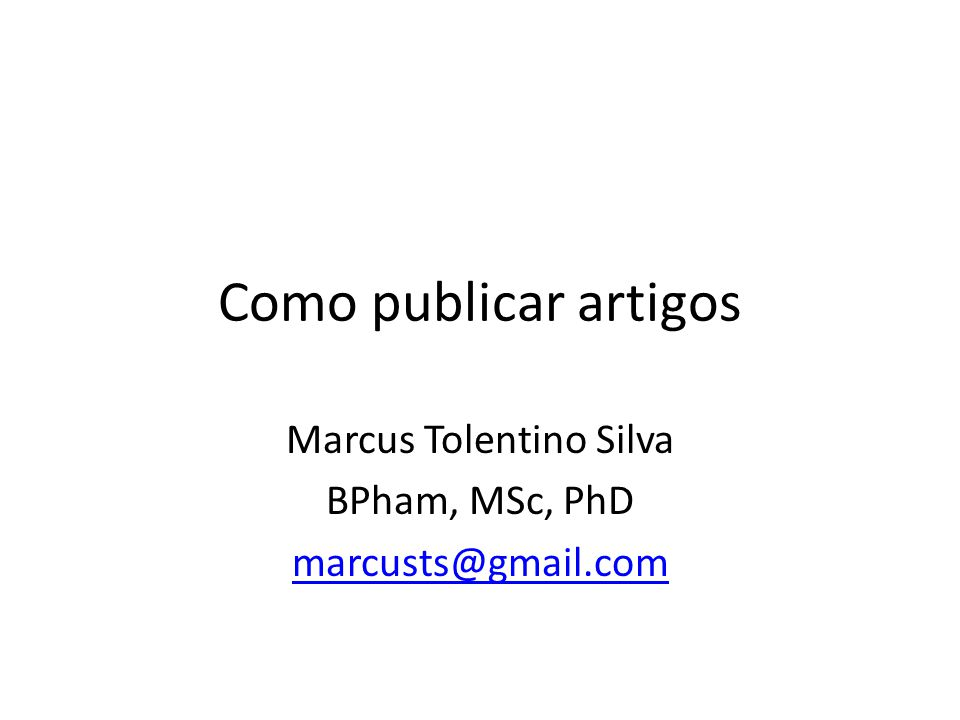 Como publicar artigos Marcus Tolentino Silva BPham, MSc, PhD marcusts@gmail.com