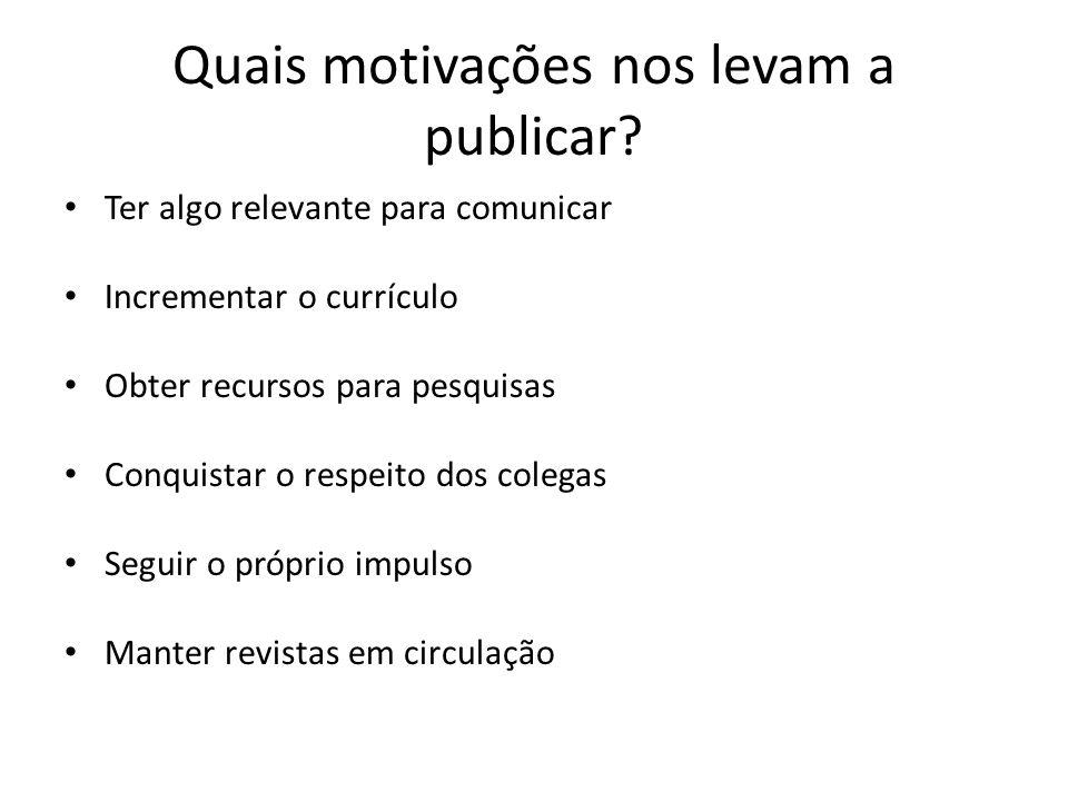Quais motivações nos levam a publicar? Ter algo relevante para comunicar Incrementar o currículo Obter recursos para pesquisas Conquistar o respeito d