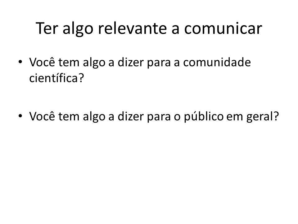 Ter algo relevante a comunicar Você tem algo a dizer para a comunidade científica? Você tem algo a dizer para o público em geral?