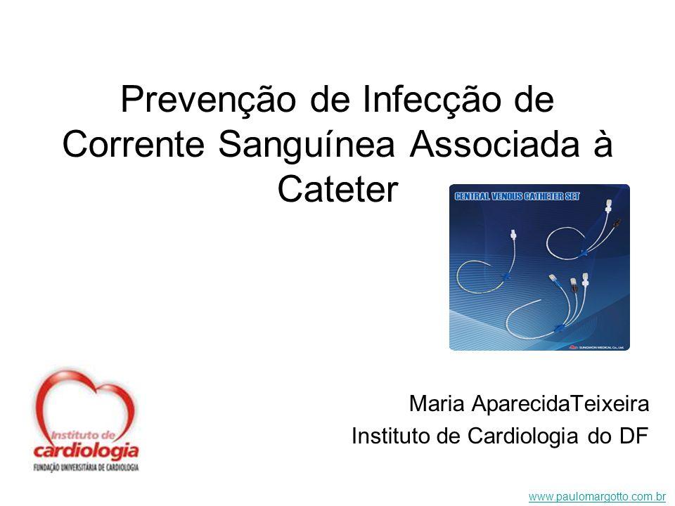 Prevenção de Infecção de Corrente Sanguínea Associada à Cateter Maria AparecidaTeixeira Instituto de Cardiologia do DF www.paulomargotto.com.br