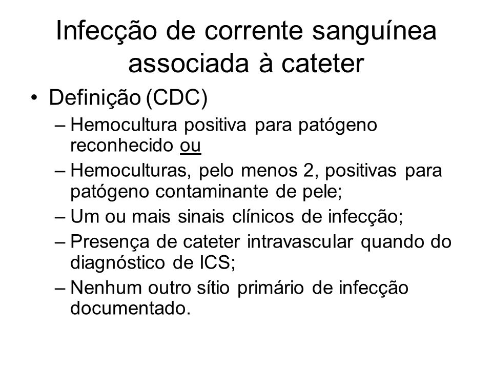 Infecção de corrente sanguínea associada à cateter Definição (CDC) –Hemocultura positiva para patógeno reconhecido ou –Hemoculturas, pelo menos 2, positivas para patógeno contaminante de pele; –Um ou mais sinais clínicos de infecção; –Presença de cateter intravascular quando do diagnóstico de ICS; –Nenhum outro sítio primário de infecção documentado.