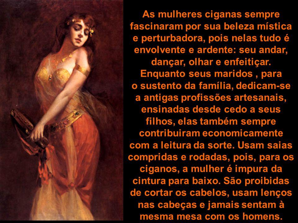 As mulheres ciganas sempre fascinaram por sua beleza mística e perturbadora, pois nelas tudo é envolvente e ardente: seu andar, dançar, olhar e enfeitiçar.