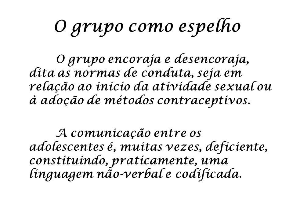 O grupo como espelho O grupo encoraja e desencoraja, dita as normas de conduta, seja em relação ao início da atividade sexual ou à adoção de métodos c