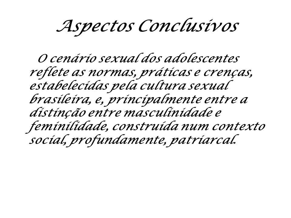 Aspectos Conclusivos O cenário sexual dos adolescentes reflete as normas, práticas e crenças, estabelecidas pela cultura sexual brasileira, e, princip