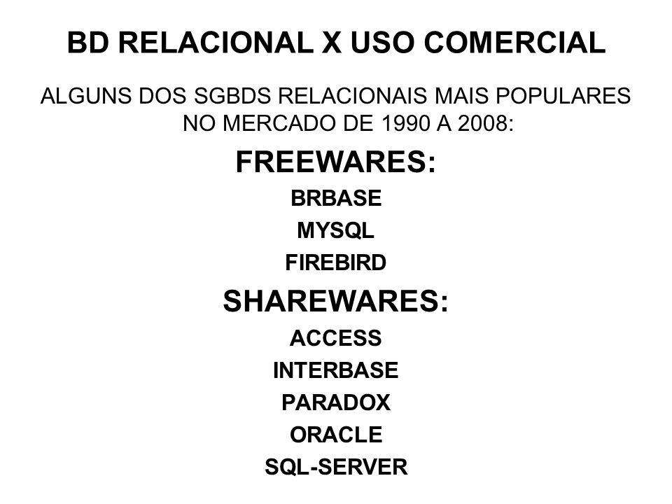 BD RELACIONAL X USO COMERCIAL ALGUNS DOS SGBDS RELACIONAIS MAIS POPULARES NO MERCADO DE 1990 A 2008: FREEWARES: BRBASE MYSQL FIREBIRD SHAREWARES: ACCESS INTERBASE PARADOX ORACLE SQL-SERVER